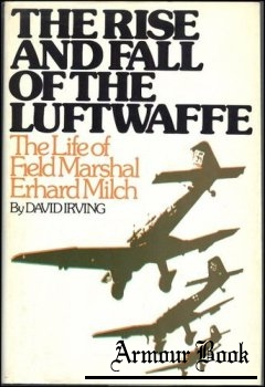 The Rise and Fall of the Luftwaffe  - The Life of Field Marshal Erhard Milch