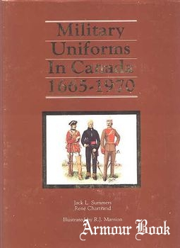 Military Uniforms in Canada 1665-1970 [Canadian War Museum Historical Publication №16]