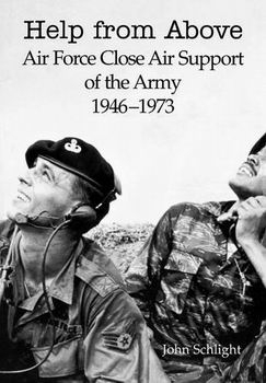 Help From Above: Air Force Close Air Support of the Army 1946-1973 [Air Force History and Museums Program]