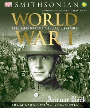 World War I: The Definitive Visual History: From Sarajevo to Versailles [Dorling Kindersley Limited]