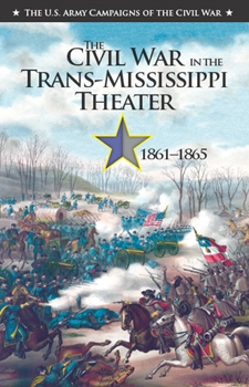 The Civil War in the Trans-Mississippi Theater, 1861-1865 [The U.S. Army Campaigns of the Civil War]