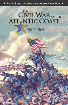 The Civil War on the Atlantic Coast, 1861-1865 [The U.S. Army Campaigns of the Civil War]