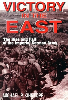 Victory in the East: The Rise and Fall of the Imperial German Army [White Mane Books]