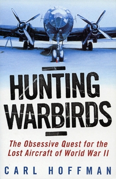 Hunting Warbirds: The Obsessive Quest For the Lost Aircraft of World War II [Ballantine Books]