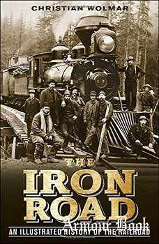 The Iron Road: An Illustrated History of the Railroad [DK Publishing]