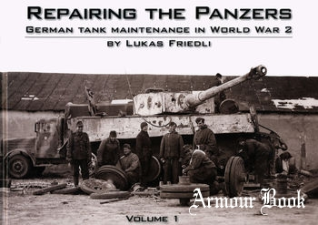 Repairing the Panzers Repairing the Panzers: German Tank Maintenance in World War 2 Volume 1 [Panzerwrecks]