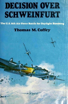 Decision Over Schweinfurt: The U.S. 8th Air Force Battle For Daylight Bombing [David McKay Company]