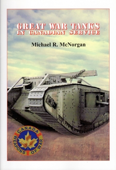 Great War Tanks in Canadian Service [Canada Weapons of War]