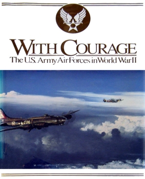With Courage: The U.S. Army Air Forces In World War II [Air Force History & Museums Program]