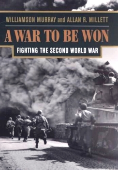 A War To Be Won: Fighting the Second World War [Harvard University Press]