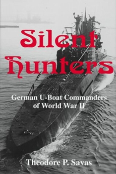 Silent Hunters: German U-boat Commanders of World War II [Savas Publishing Company]