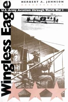 Wingless Eagle: U.S. Army Aviation Through World War I [University of North Carolina Press]