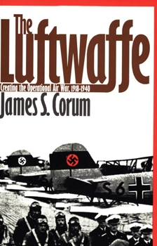 The Luftwaffe: Creating the Operational Air War, 1918-1940 [University Press of Kansas]