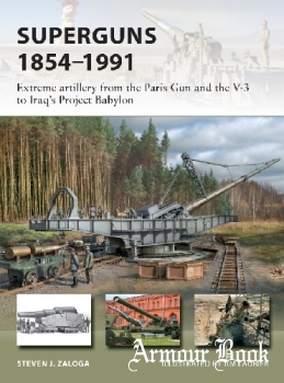 Superguns 1854–1991: Extreme artillery from the Paris Gun and the V-3 to Iraq's Project Babylon [Osprey New Vanguard 265]