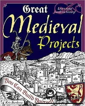Great Medieval Projects: You Can Build Yourself [Nomad Press]