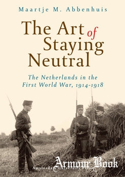 The Art of Staying Neutral: The Netherlands in the First World War 1914-1918 [Amsterdam University Press]
