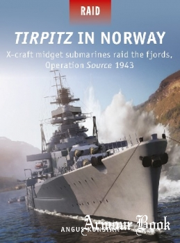Tirpitz in Norway: X-Craft Midget Submarines Raid the Fjords, Operation Source 1943 [Osprey Raid 51]