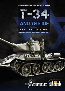 T-34/85 Tanks and the IDF: The Untold Story [Captured Vehicles in IDF Service Series Vol.1]