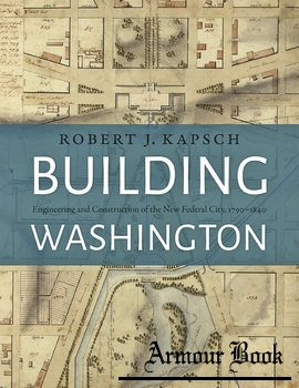 Building Washington: Engineering and Construction of the New Federal City, 1790-1840 [Johns Hopkins University Press]
