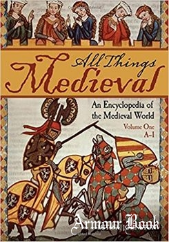 All Things Medieval: An Encyclopedia of the Medieval World [ABC-CLIO]