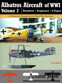 Albatros Aircraft of WWI Volume 3: Bombers, Seaplanes, J-Types [Great War Aviation Centennial Series №26]