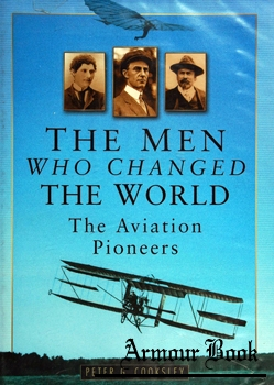 The Men Who Changed the World: The Aviation Pioneers, 1903-1914 [Sutton Publishing]