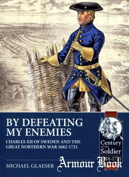 By Defeating My Enemies: Charles XII of Sweden and the Great Northern War 1682-1721 [Helion & Company]