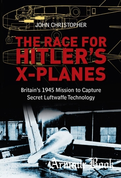 The Race for Hitler's X-Planes: Britain's 1945 Mission to Capture Secret Luftwaffe Technology [The History Press]