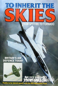 To Inherit the Skies: From Spitfire to Tornado: Britain's Air Defence Today [Brassey's]