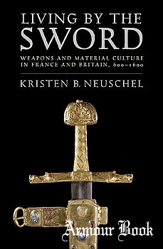 Living by the Sword: Weapons and Material Culture in France and Britain 600-1600 [Cornell University Press]