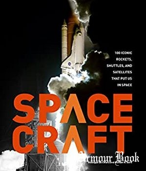 Spacecraft: 100 Iconic Rockets, Shuttles, and Satellites That Put Us in Space [Quarto]