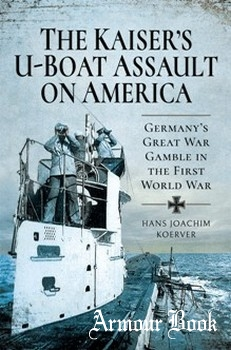 The Kaiser's U-Boat Assault on America: Germany's Great War Gamble in the First World War [Pen & Sword]